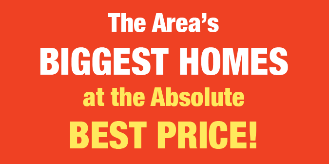 The Area's Biggest Homes at the Absolute Best Price!